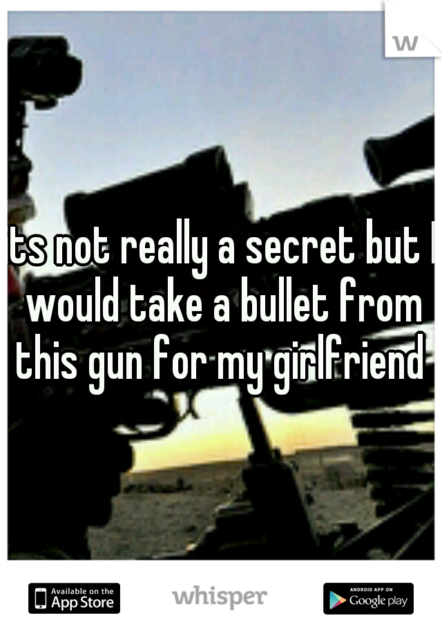 its not really a secret but I would take a bullet from this gun for my girlfriend