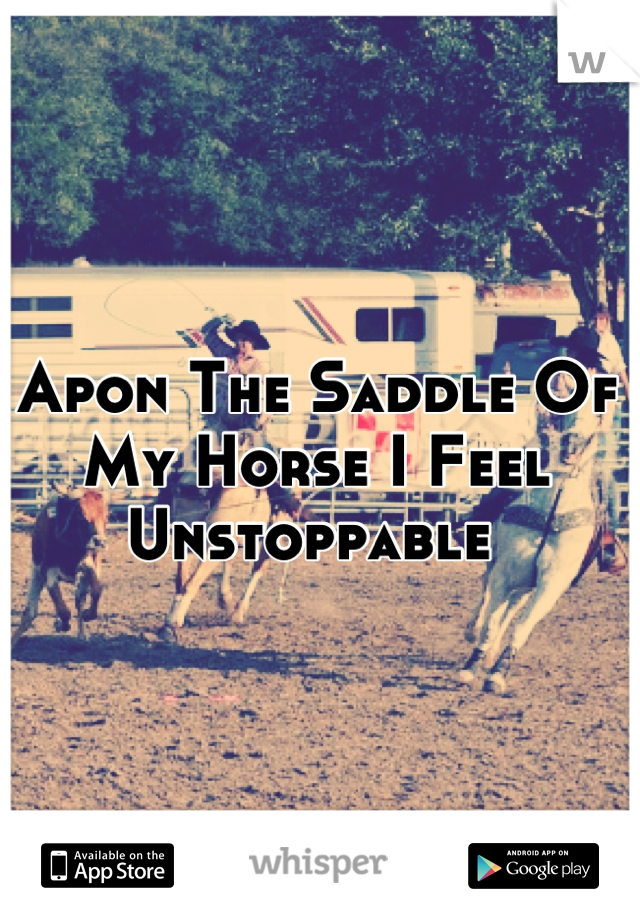 Apon The Saddle Of My Horse I Feel Unstoppable