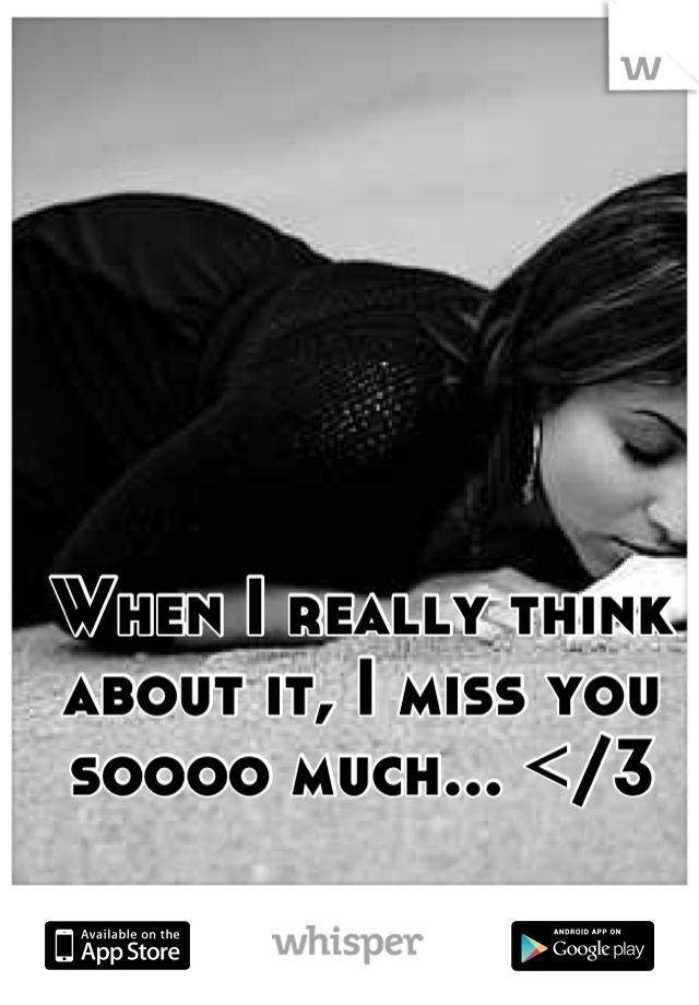 When I really think about it, I miss you soooo much... </3