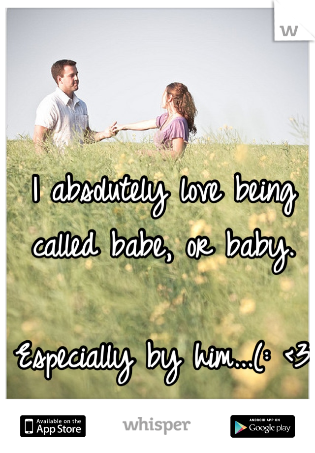 I absolutely love being called babe, or baby.   Especially by him...(: <3