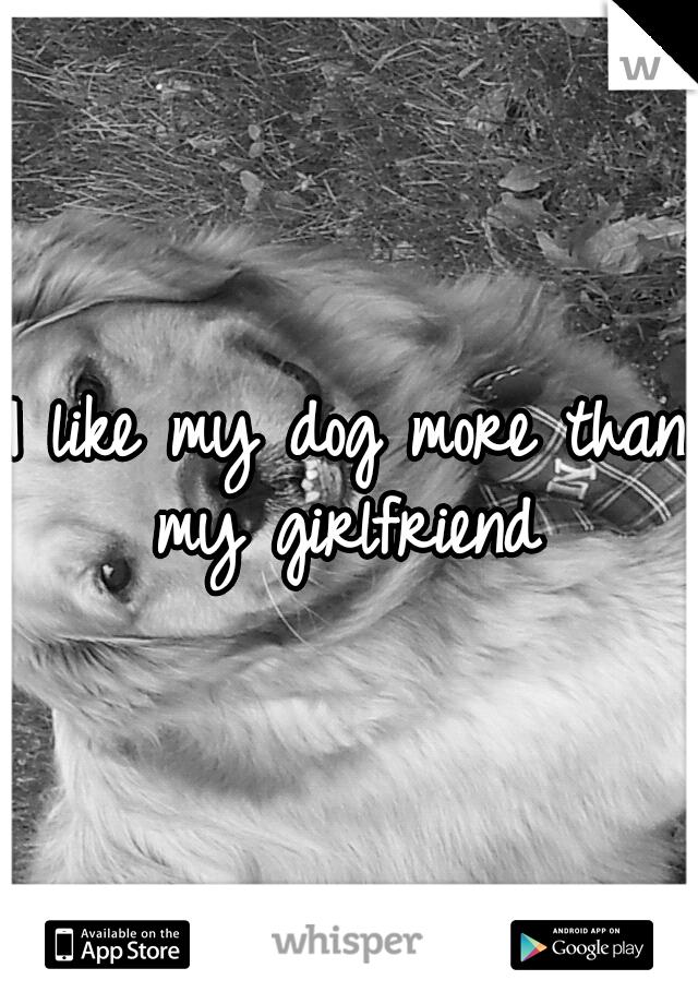 I like my dog more than my girlfriend