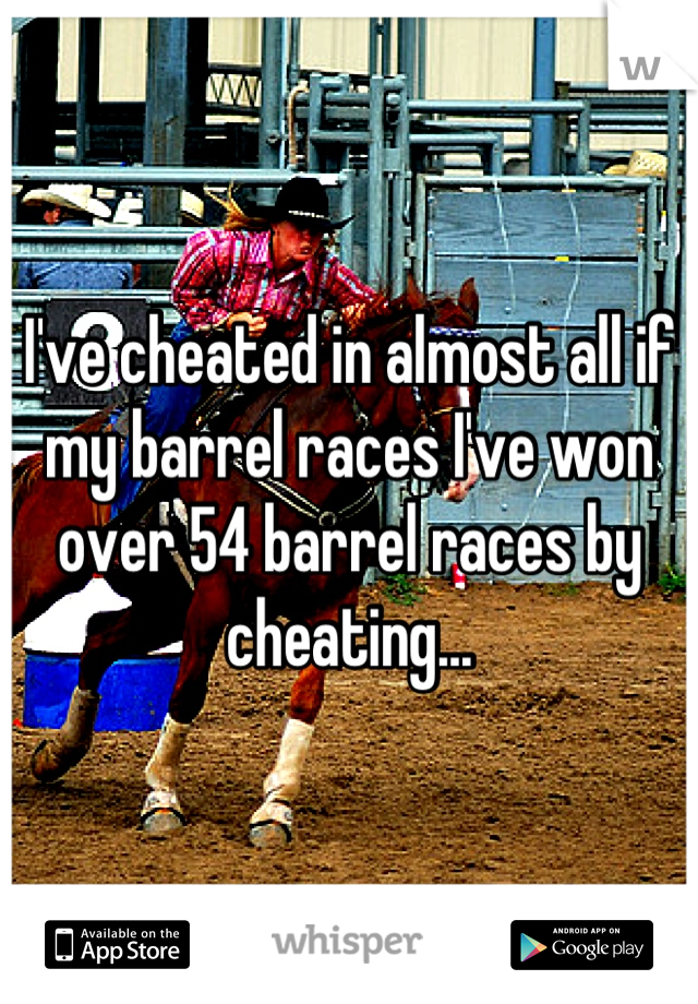 I've cheated in almost all if my barrel races I've won over 54 barrel races by cheating...