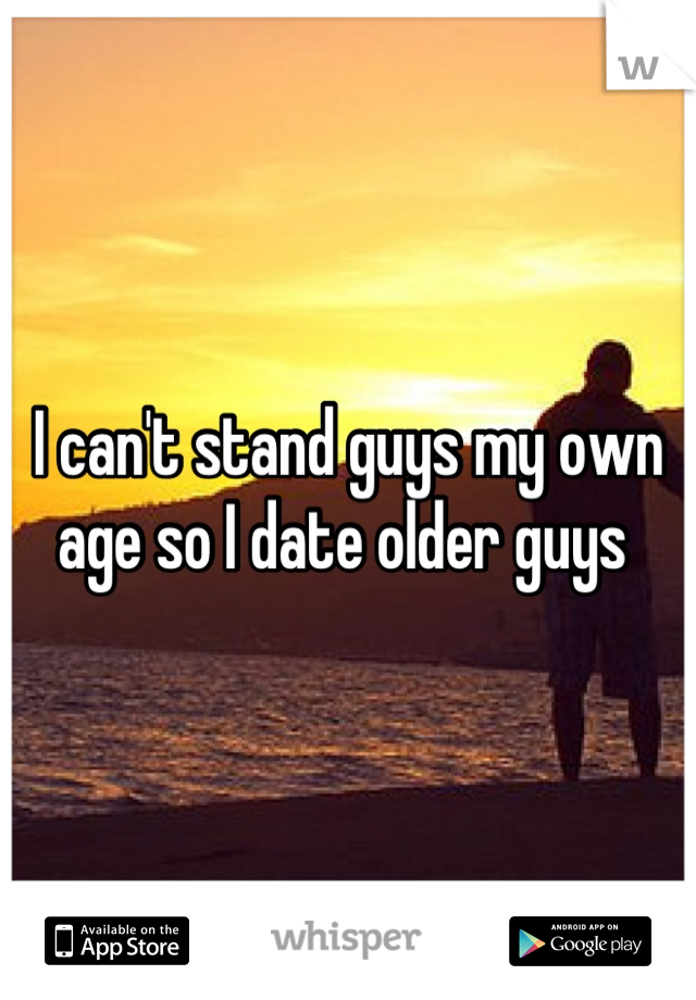 I can't stand guys my own age so I date older guys
