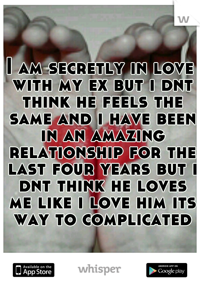 I am secretly in love with my ex but i dnt think he feels the same and i have been in an amazing relationship for the last four years but i dnt think he loves me like i love him its way to complicated