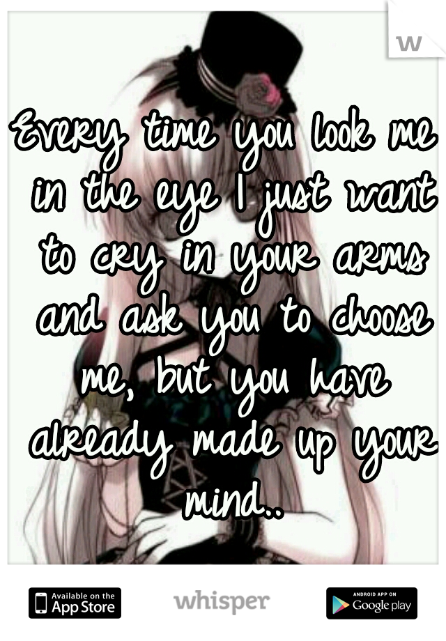 Every time you look me in the eye I just want to cry in your arms and ask you to choose me, but you have already made up your mind..