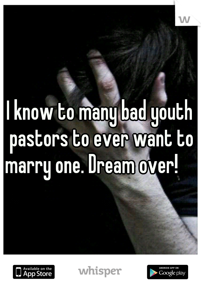 I know to many bad youth pastors to ever want to marry one. Dream over!
