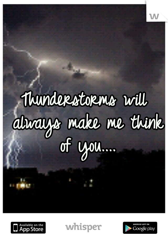 Thunderstorms will always make me think of you....