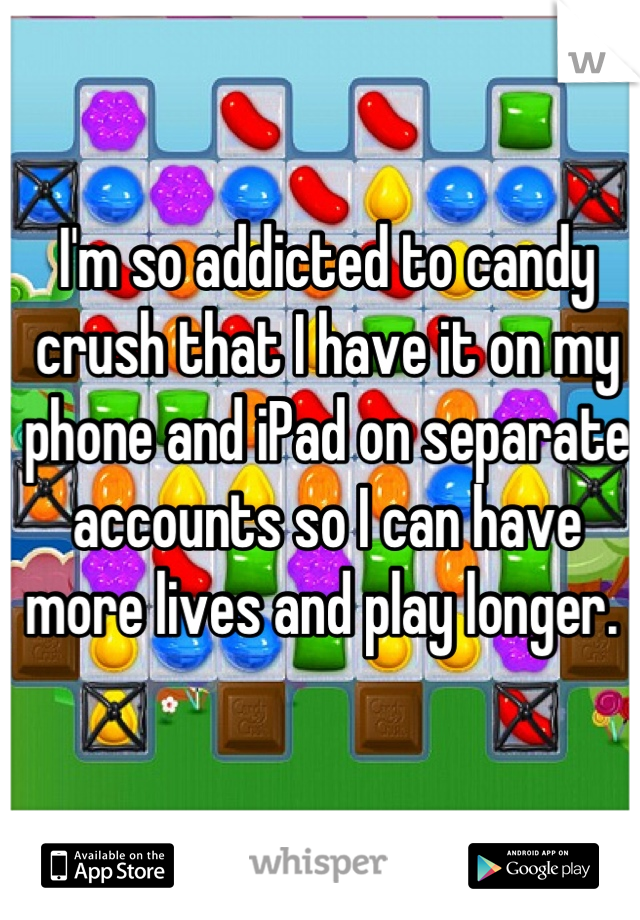 I'm so addicted to candy crush that I have it on my phone and iPad on separate accounts so I can have more lives and play longer.