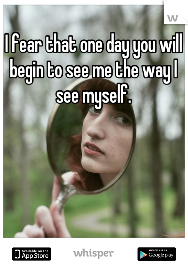 I fear that one day you will begin to see me the way I see myself.