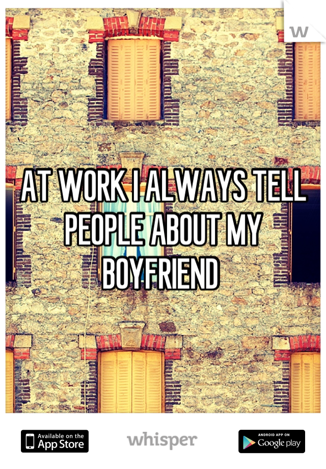 AT WORK I ALWAYS TELL PEOPLE ABOUT MY BOYFRIEND