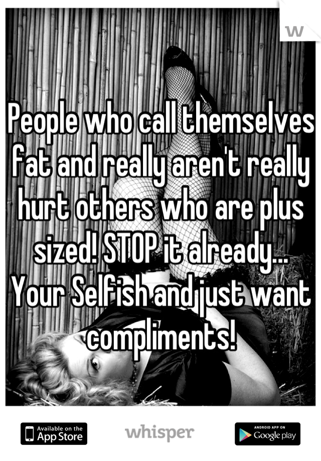 People who call themselves fat and really aren't really hurt others who are plus sized! STOP it already... Your Selfish and just want compliments!
