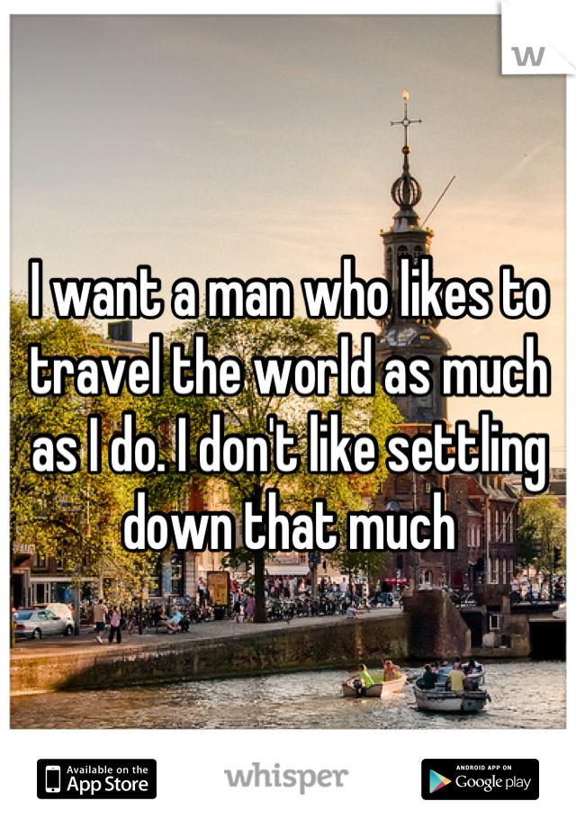 I want a man who likes to travel the world as much as I do. I don't like settling down that much