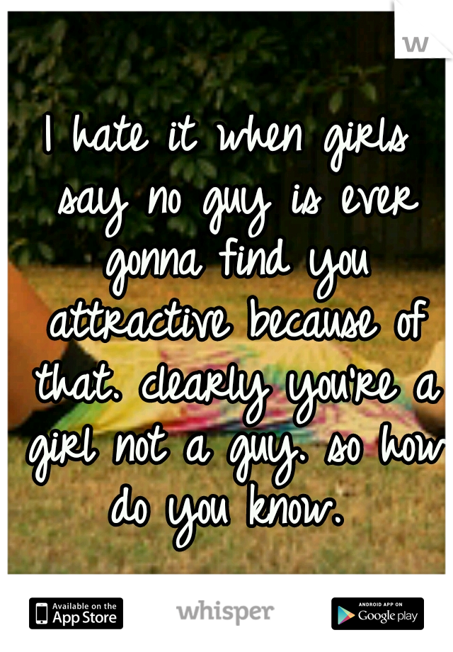 I hate it when girls say no guy is ever gonna find you attractive because of that. clearly you're a girl not a guy. so how do you know.