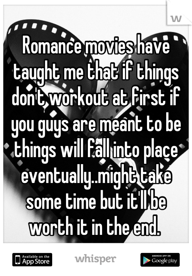Romance movies have taught me that if things don't workout at first if you guys are meant to be things will fall into place eventually..might take some time but it'll be worth it in the end.