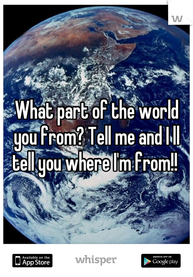 What part of the world you from? Tell me and I ll tell you where I'm from!!