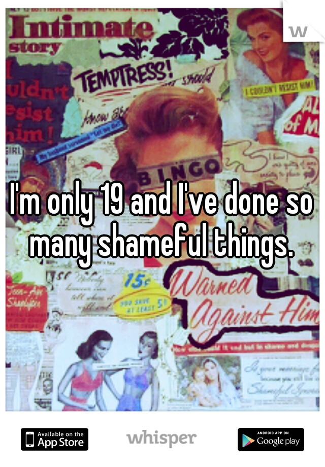 I'm only 19 and I've done so many shameful things.