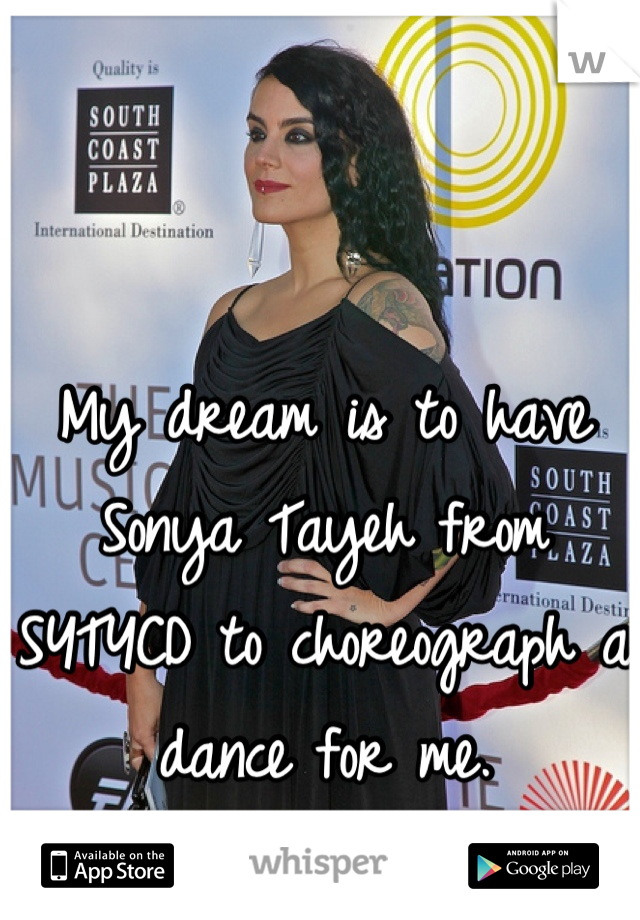 My dream is to have Sonya Tayeh from SYTYCD to choreograph a dance for me.