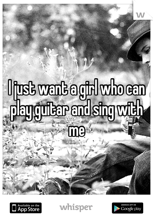 I just want a girl who can play guitar and sing with me