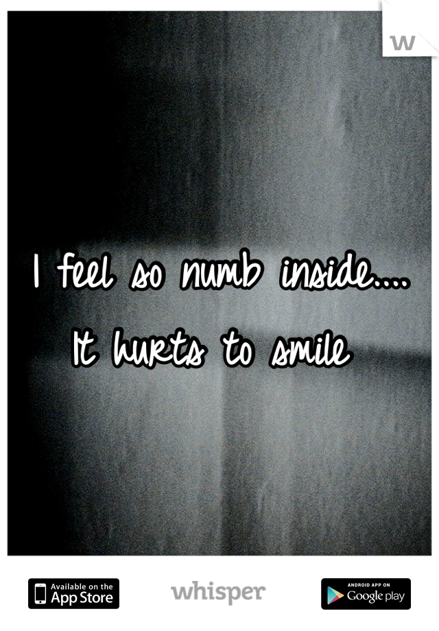 I feel so numb inside....  It hurts to smile
