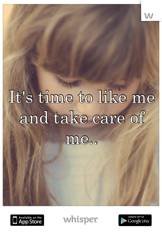 It's time to like me and take care of me..