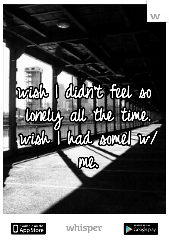 wish I didn't feel so lonely all the time. wish I had some1 w/ me.
