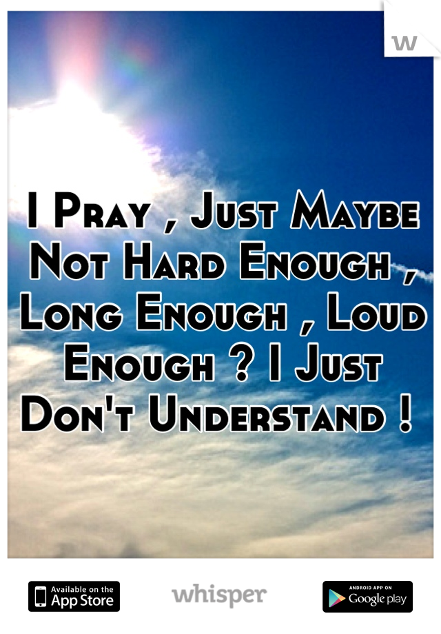 I Pray , Just Maybe Not Hard Enough , Long Enough , Loud Enough ? I Just Don't Understand !