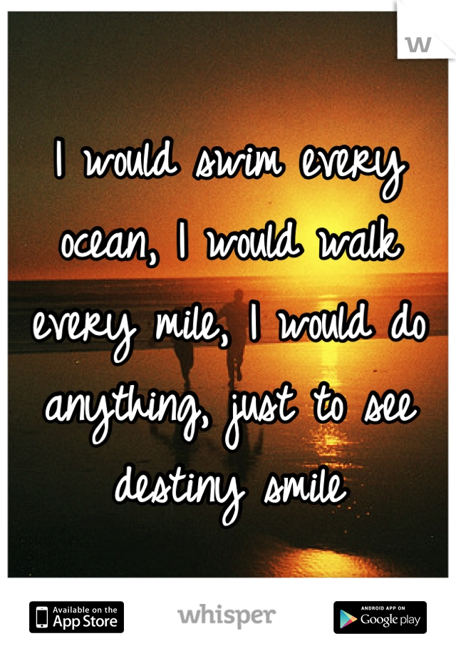 I would swim every ocean, I would walk every mile, I would do anything, just to see destiny smile