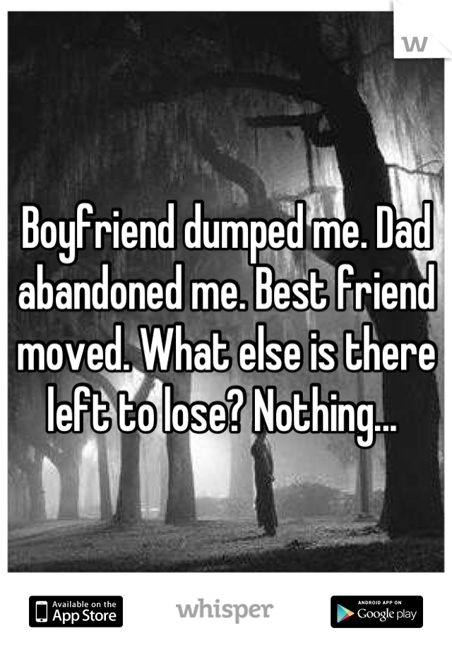 Boyfriend dumped me. Dad abandoned me. Best friend moved. What else is there left to lose? Nothing...