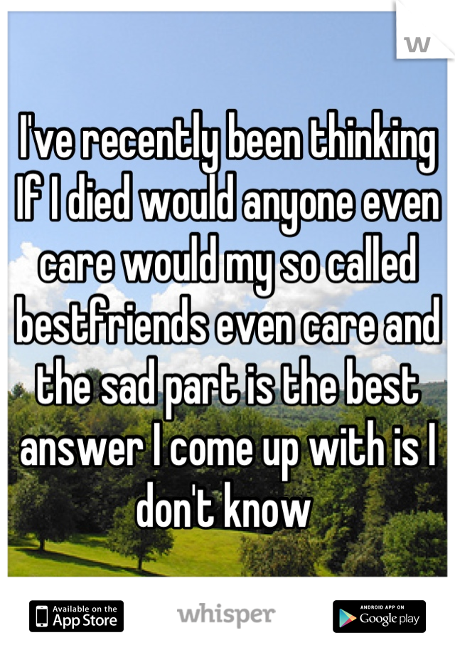 I've recently been thinking If I died would anyone even care would my so called bestfriends even care and the sad part is the best answer I come up with is I don't know