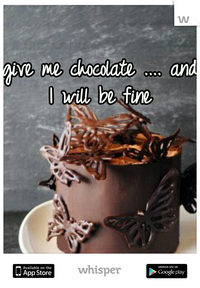 give me chocolate .... and I will be fine