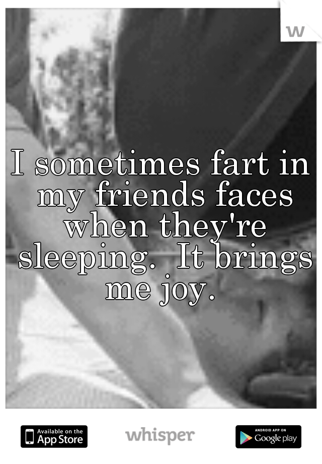 I sometimes fart in my friends faces when they're sleeping.  It brings me joy.