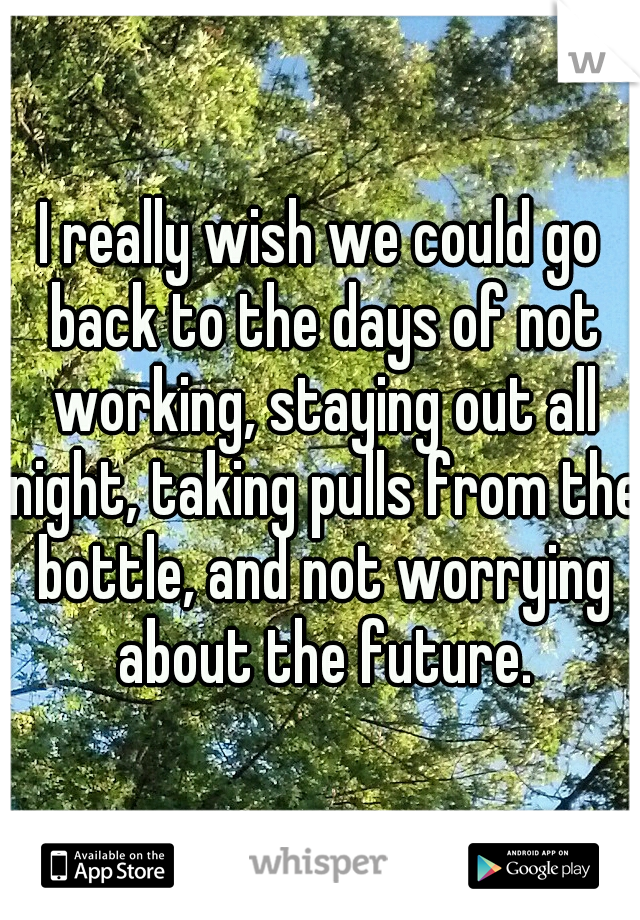 I really wish we could go back to the days of not working, staying out all night, taking pulls from the bottle, and not worrying about the future.