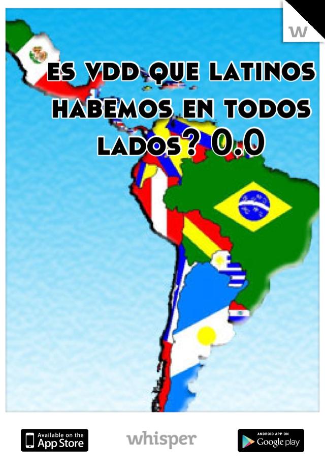 es vdd que latinos habemos en todos lados? 0.0
