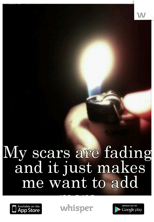 My scars are fading and it just makes me want to add more.