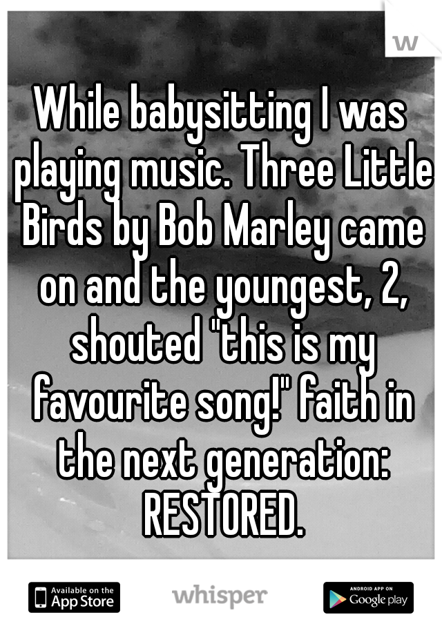 """While babysitting I was playing music. Three Little Birds by Bob Marley came on and the youngest, 2, shouted """"this is my favourite song!"""" faith in the next generation: RESTORED."""