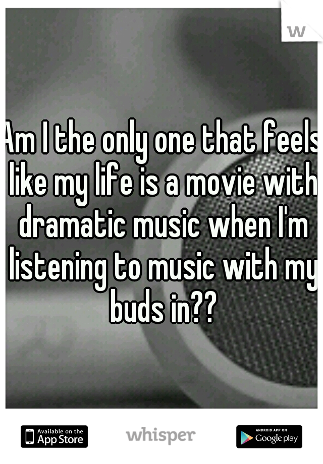 Am I the only one that feels like my life is a movie with dramatic music when I'm listening to music with my buds in??
