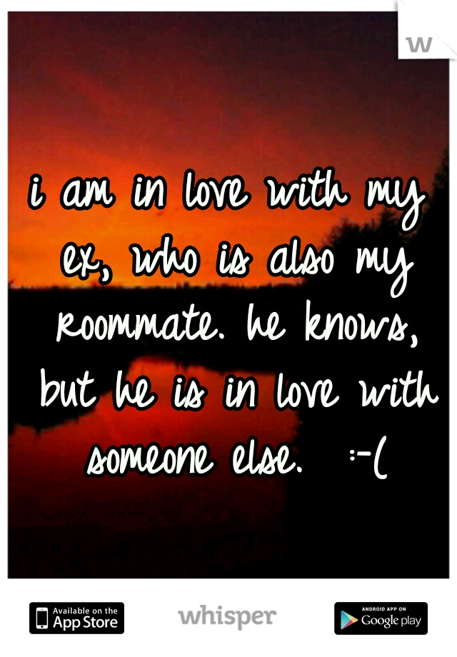 i am in love with my ex, who is also my roommate. he knows, but he is in love with someone else.  :-(