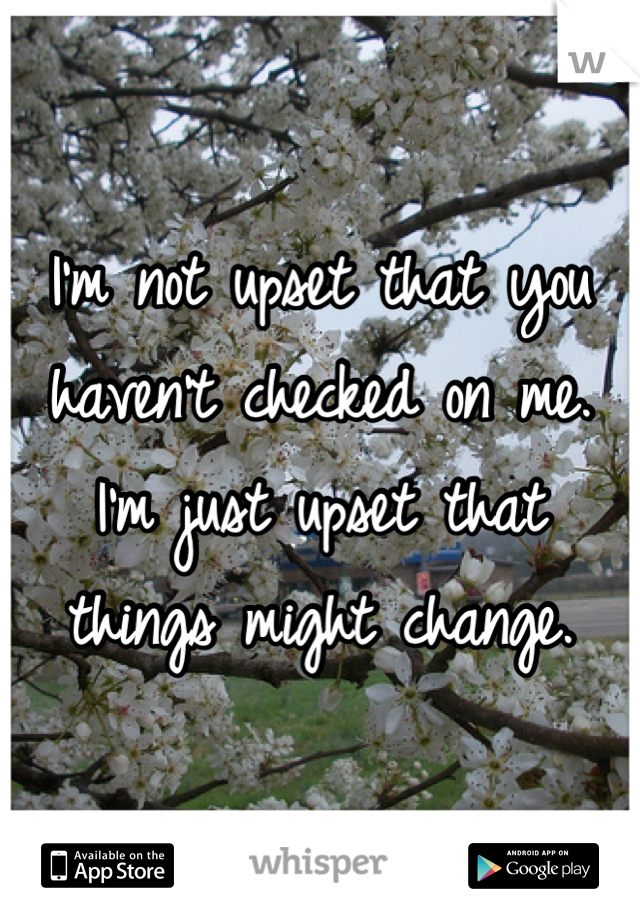 I'm not upset that you haven't checked on me. I'm just upset that things might change.