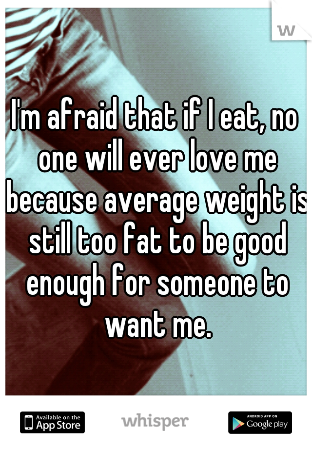 I'm afraid that if I eat, no one will ever love me because average weight is still too fat to be good enough for someone to want me.