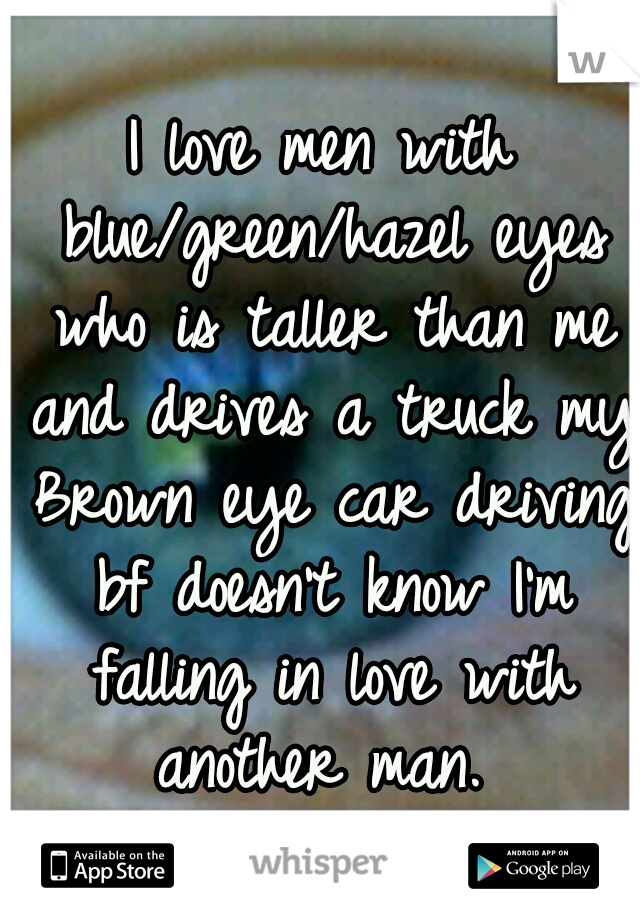 I love men with blue/green/hazel eyes who is taller than me and drives a truck my Brown eye car driving bf doesn't know I'm falling in love with another man.