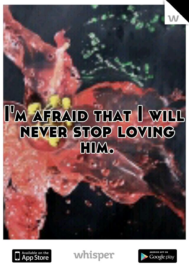 I'm afraid that I will never stop loving him.