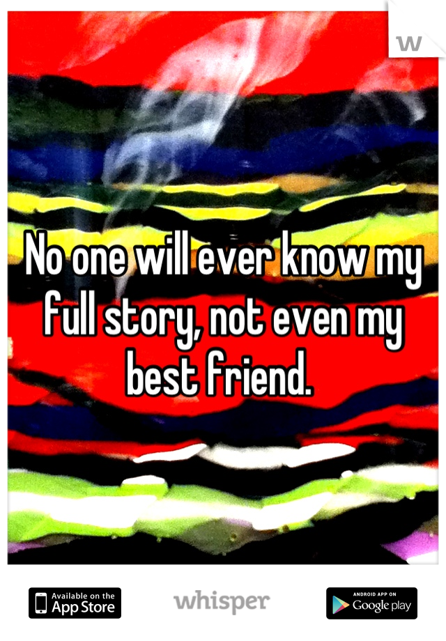 No one will ever know my full story, not even my best friend.