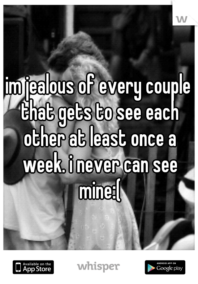 im jealous of every couple that gets to see each other at least once a week. i never can see mine:(