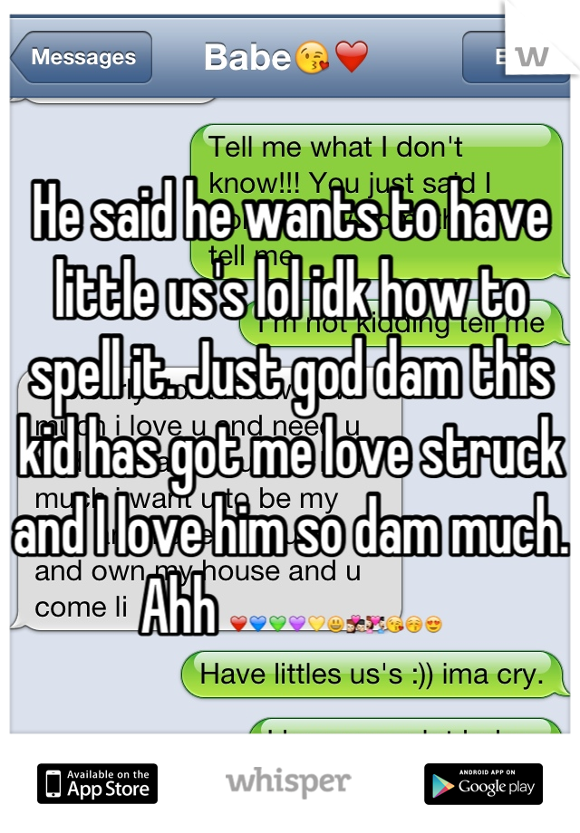 He said he wants to have little us's lol idk how to spell it. Just god dam this kid has got me love struck and I love him so dam much. Ahh ❤💙💚💜💛😃💏💑😘😚😍