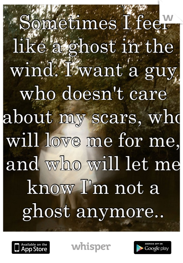 Sometimes I feel like a ghost in the wind. I want a guy who doesn't care about my scars, who will love me for me, and who will let me know I'm not a ghost anymore..