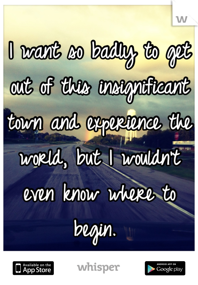 I want so badly to get out of this insignificant town and experience the world, but I wouldn't even know where to begin.