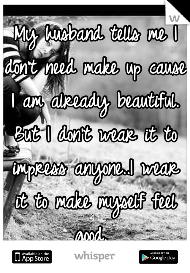 My husband tells me I don't need make up cause I am already beautiful. But I don't wear it to impress anyone..I wear it to make myself feel good.