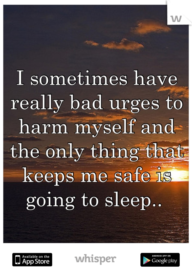 I sometimes have really bad urges to harm myself and the only thing that keeps me safe is going to sleep..