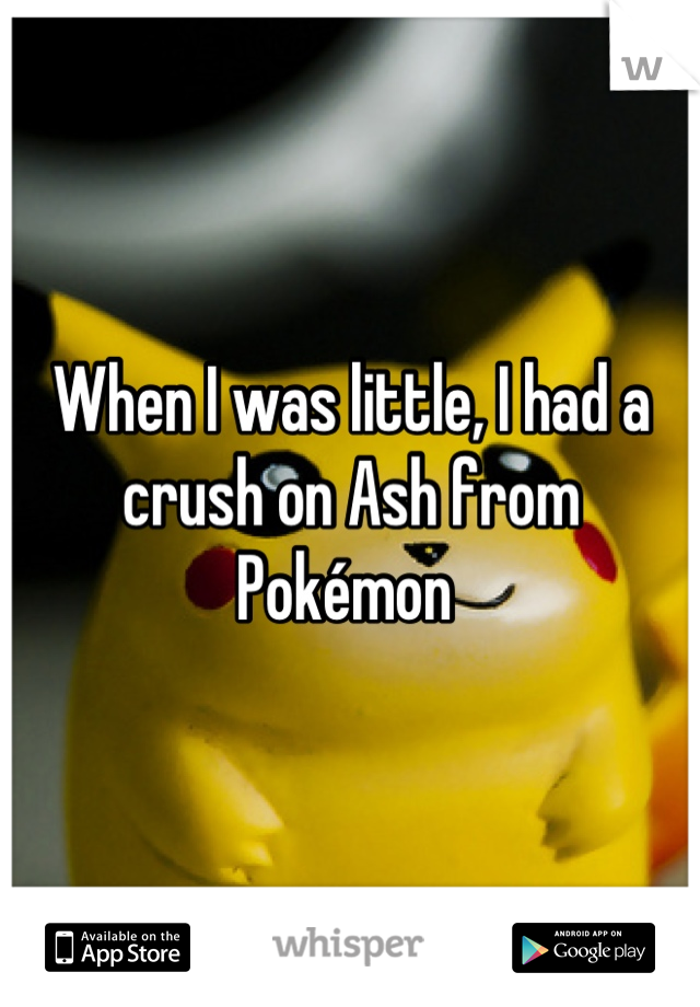 When I was little, I had a crush on Ash from Pokémon