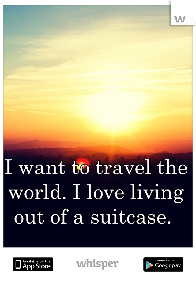 I want to travel the world. I love living out of a suitcase.